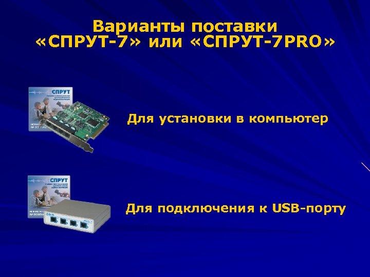 Варианты поставки «СПРУТ-7» или «СПРУТ-7 PRO» Для установки в компьютер Для подключения к USB-порту