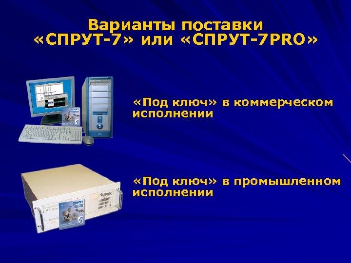 Варианты поставки «СПРУТ-7» или «СПРУТ-7 PRO» «Под ключ» в коммерческом исполнении «Под ключ» в
