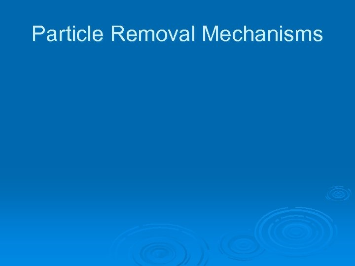 Particle Removal Mechanisms