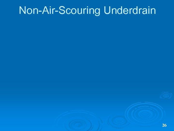 Non-Air-Scouring Underdrain 26
