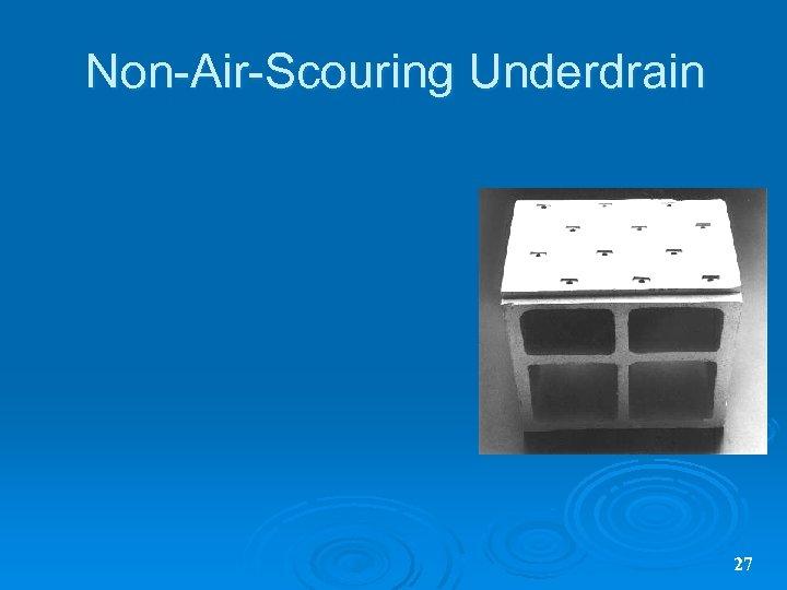 Non-Air-Scouring Underdrain 27