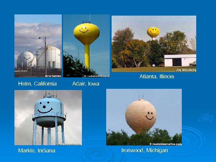 Atlanta, Illinois Helm, California Markle, Indiana Adair, Iowa Ironwood, Michigan