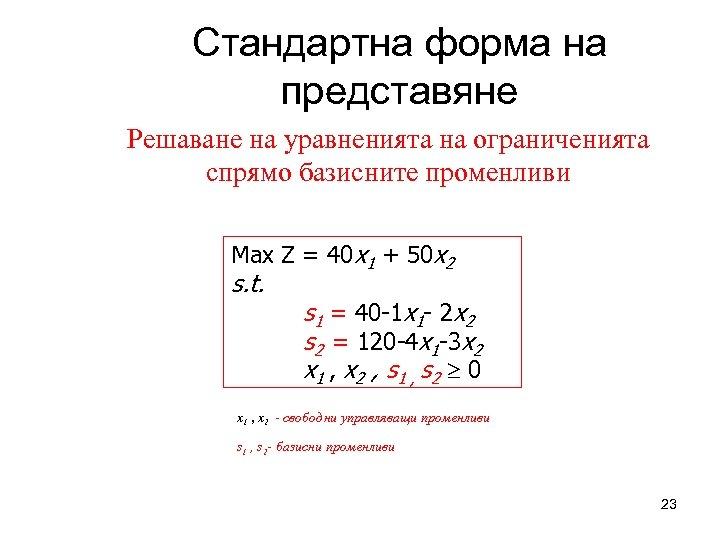 Стандартна форма на представяне Решаване на уравненията на ограниченията спрямо базисните променливи Max Z