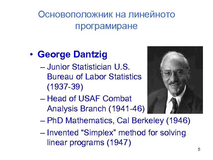 Основоположник на линейното програмиране • George Dantzig – Junior Statistician U. S. Bureau of
