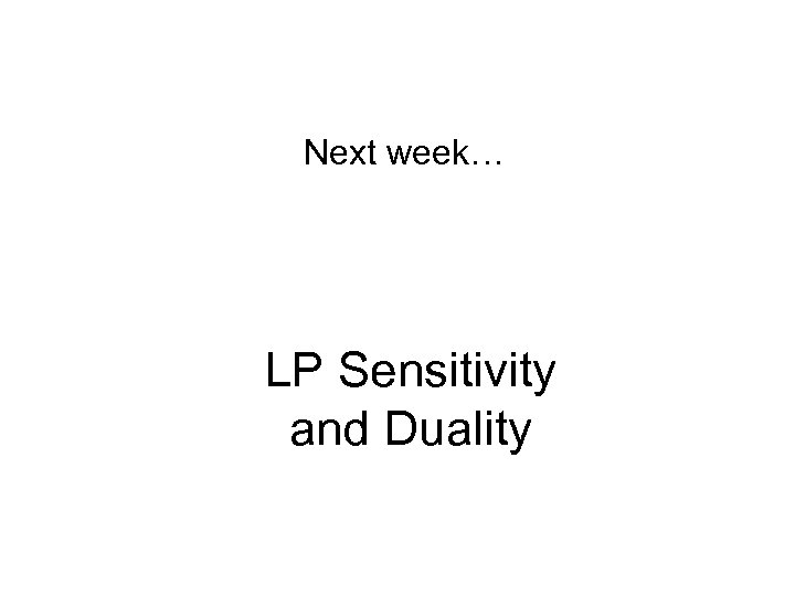 Next week… LP Sensitivity and Duality