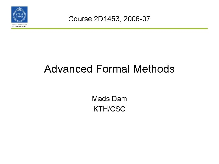 Course 2 D 1453, 2006 -07 Advanced Formal Methods Mads Dam KTH/CSC