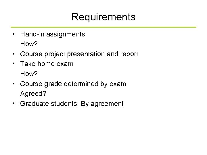 Requirements • Hand-in assignments How? • Course project presentation and report • Take home