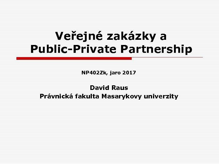 Veřejné zakázky a Public-Private Partnership NP 402 Zk, jaro 2017 David Raus Právnická fakulta