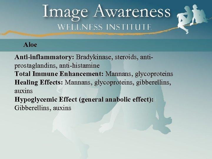 Aloe Anti-inflammatory: Bradykinase, steroids, antiprostaglandins, anti-histamine Total Immune Enhancement: Mannans, glycoproteins Healing Effects: Mannans,