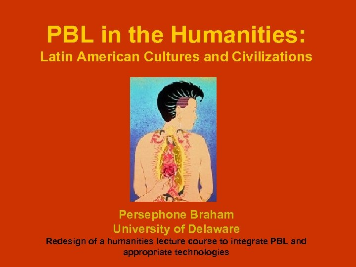 PBL in the Humanities: Latin American Cultures and Civilizations Persephone Braham University of Delaware