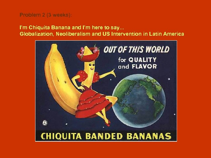 Problem 2 (3 weeks): I'm Chiquita Banana and I'm here to say. . .