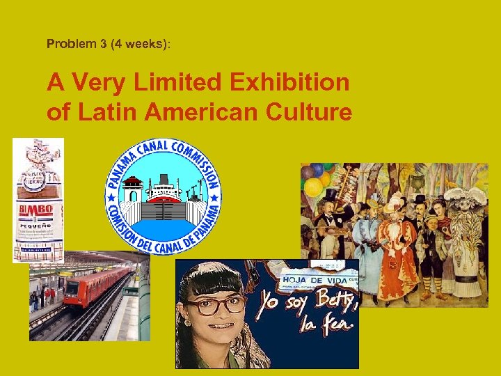 Problem 3 (4 weeks): A Very Limited Exhibition of Latin American Culture