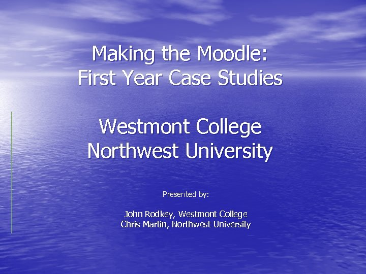 Making the Moodle: First Year Case Studies Westmont College Northwest University Presented by: John