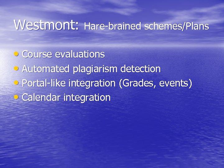 Westmont: Hare-brained schemes/Plans • Course evaluations • Automated plagiarism detection • Portal-like integration (Grades,