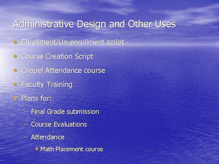 Administrative Design and Other Uses • Enrollment/Un-enrollment script • Course Creation Script • Chapel