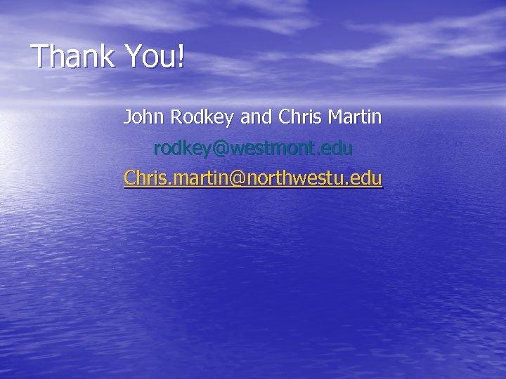 Thank You! John Rodkey and Chris Martin rodkey@westmont. edu Chris. martin@northwestu. edu