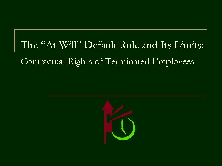 """The """"At Will"""" Default Rule and Its Limits: Contractual Rights of Terminated Employees"""