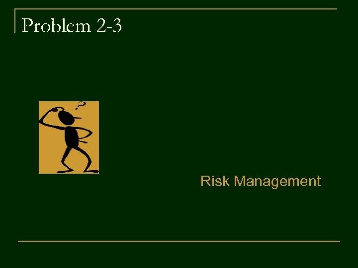 Problem 2 -3 Risk Management