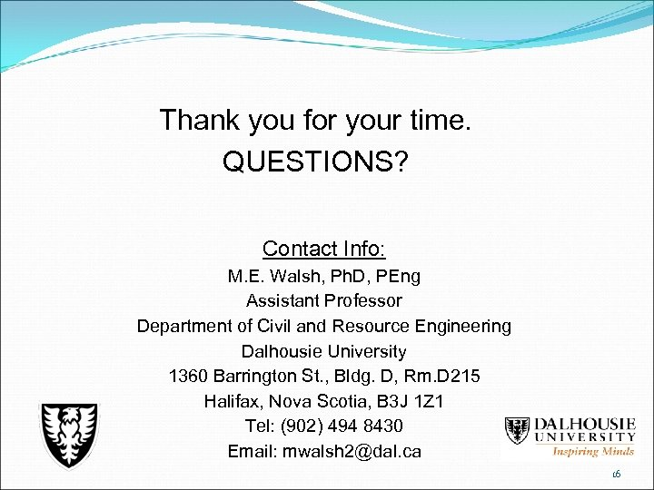Thank you for your time. QUESTIONS? Contact Info: M. E. Walsh, Ph. D, PEng