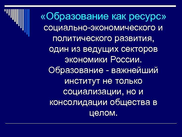 «Образование как ресурс» социально-экономического и политического развития, один из ведущих секторов экономики России.