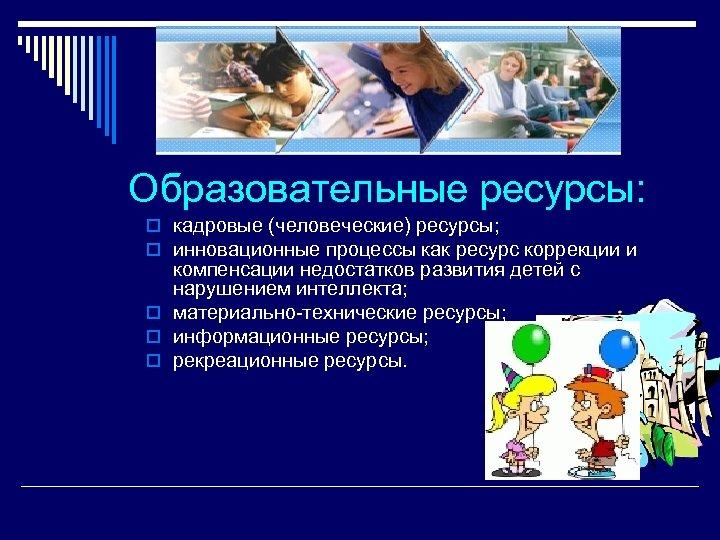 Образовательные ресурсы: o кадровые (человеческие) ресурсы; o инновационные процессы как ресурс коррекции и компенсации