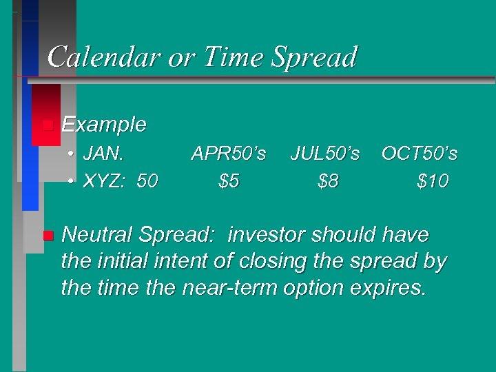 Calendar or Time Spread n Example • JAN. • XYZ: 50 n APR 50's