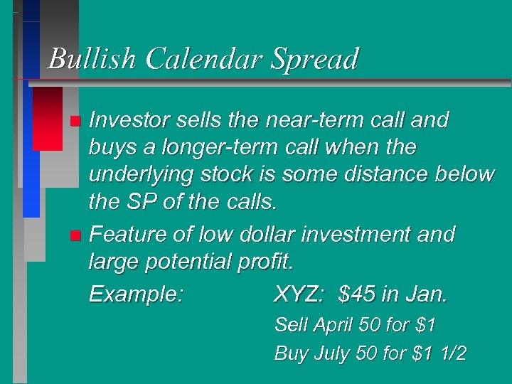 Bullish Calendar Spread Investor sells the near-term call and buys a longer-term call when