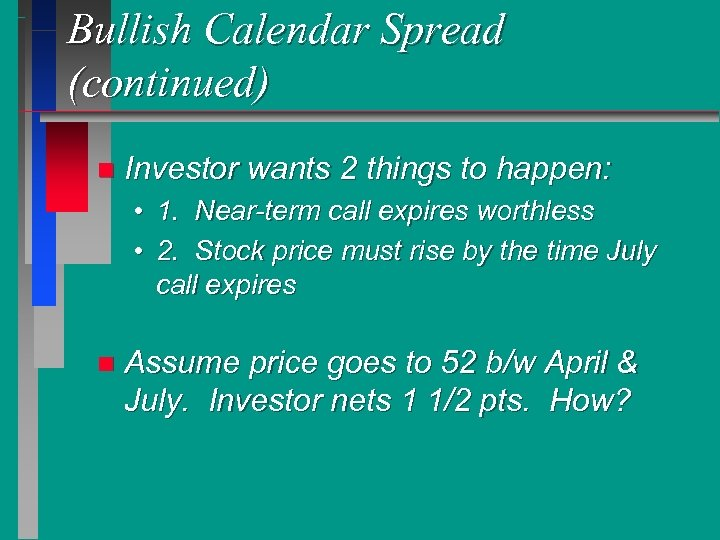 Bullish Calendar Spread (continued) n Investor wants 2 things to happen: • 1. Near-term
