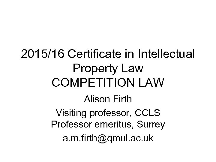 2015/16 Certificate in Intellectual Property Law COMPETITION LAW Alison Firth Visiting professor, CCLS Professor