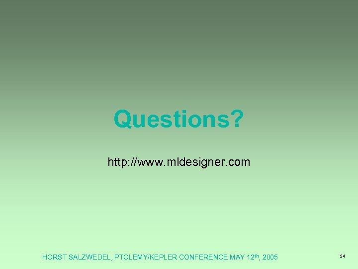 Questions? http: //www. mldesigner. com HORST SALZWEDEL, PTOLEMY/KEPLER CONFERENCE MAY 12 th, 2005 24