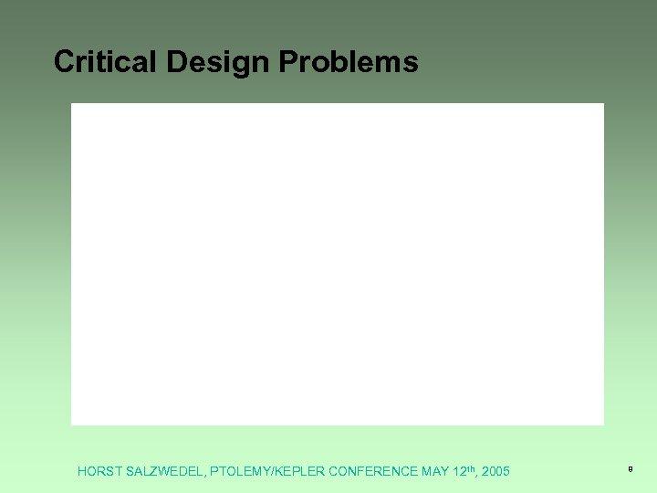 Critical Design Problems HORST SALZWEDEL, PTOLEMY/KEPLER CONFERENCE MAY 12 th, 2005 8