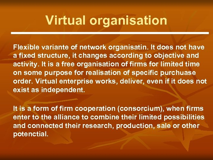 Virtual organisation Flexible variante of network organisatin. It does not have a fixed structure,