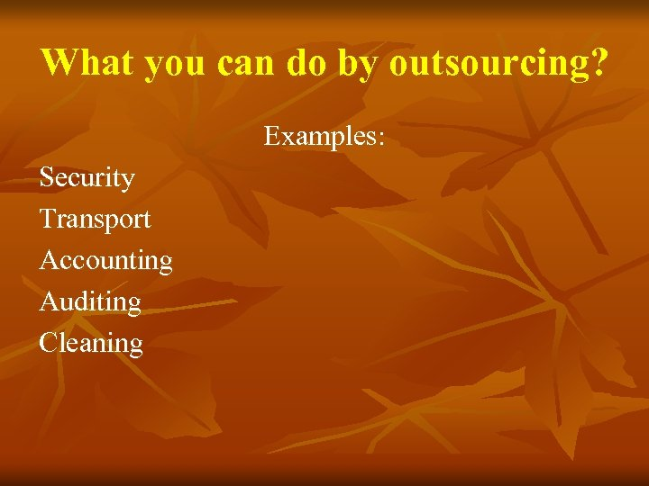 What you can do by outsourcing? Examples: Security Transport Accounting Auditing Cleaning