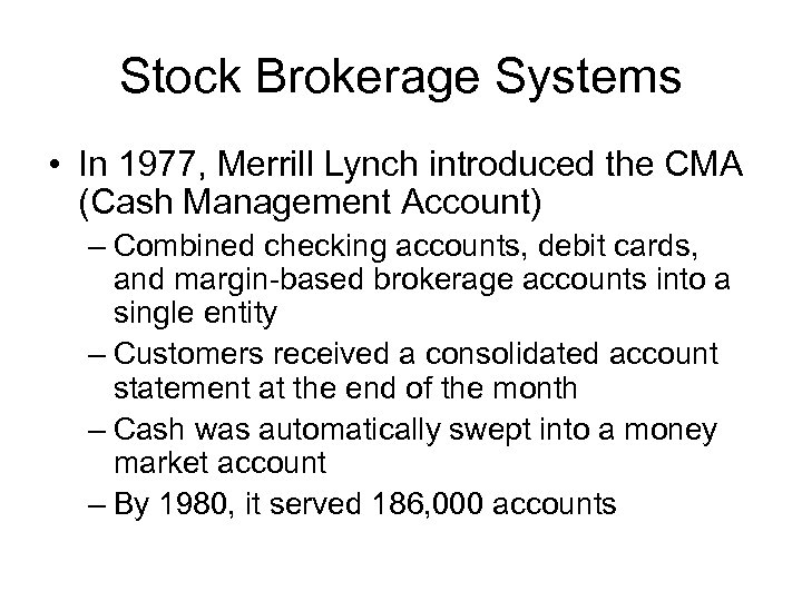Stock Brokerage Systems • In 1977, Merrill Lynch introduced the CMA (Cash Management Account)