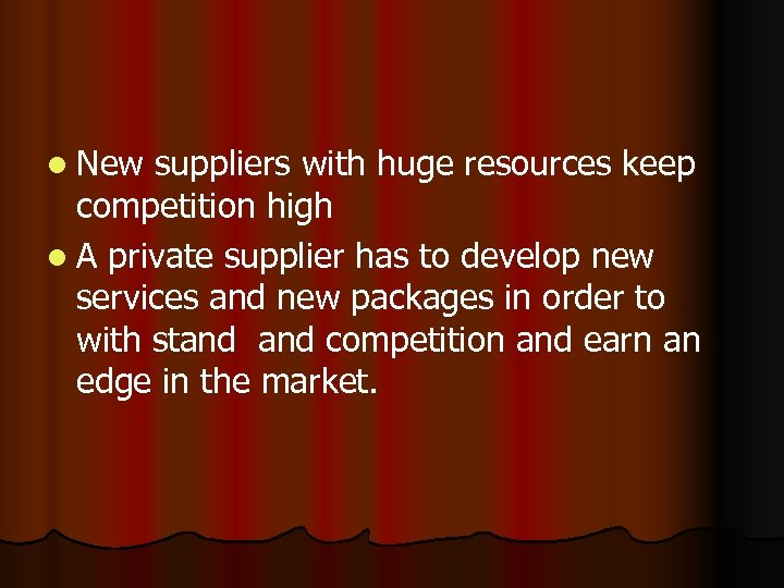 l New suppliers with huge resources keep competition high l A private supplier has