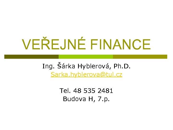 VEŘEJNÉ FINANCE Ing. Šárka Hyblerová, Ph. D. Sarka. hyblerova@tul. cz Tel. 48 535 2481