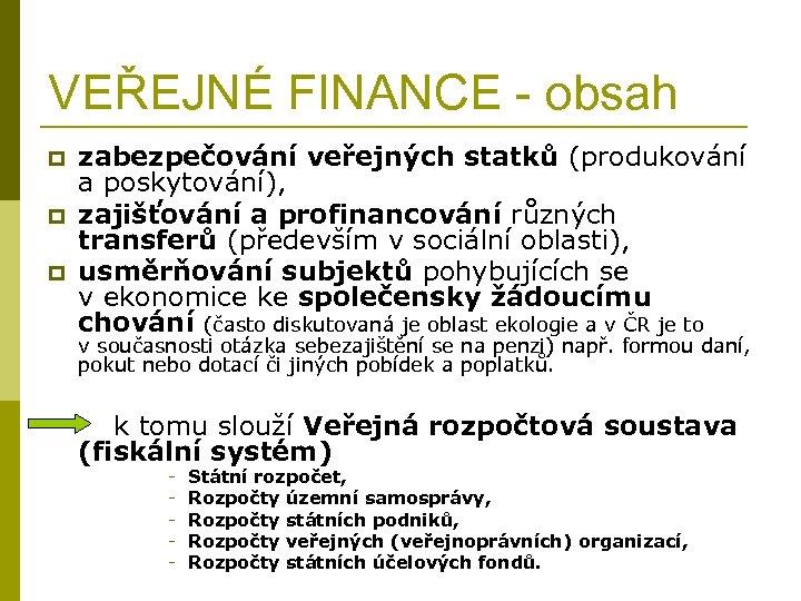 VEŘEJNÉ FINANCE - obsah p p p zabezpečování veřejných statků (produkování a poskytování), zajišťování