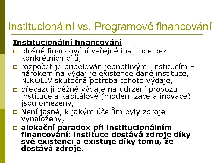 Institucionální vs. Programové financování Institucionální financování p plošné financování veřejné instituce bez konkrétních cílů,