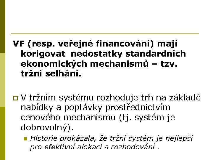 VF (resp. veřejné financování) mají korigovat nedostatky standardních ekonomických mechanismů – tzv. tržní selhání.
