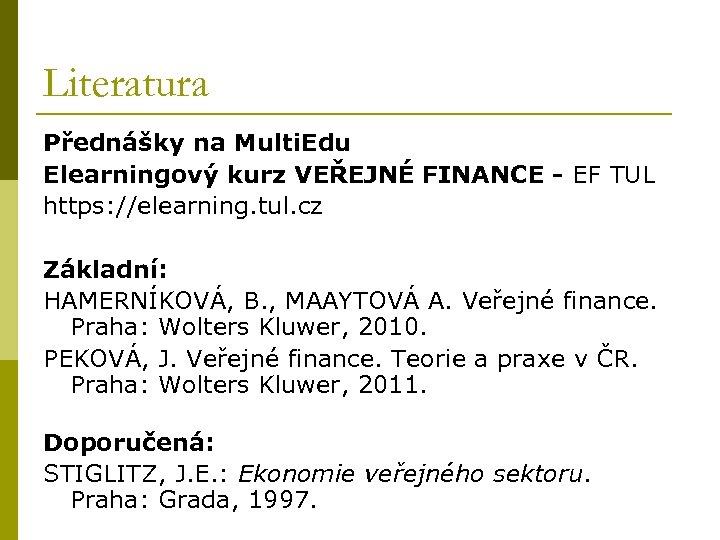 Literatura Přednášky na Multi. Edu Elearningový kurz VEŘEJNÉ FINANCE - EF TUL https: //elearning.