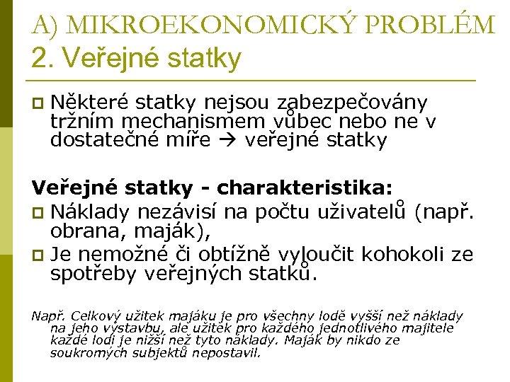A) MIKROEKONOMICKÝ PROBLÉM 2. Veřejné statky p Některé statky nejsou zabezpečovány tržním mechanismem vůbec