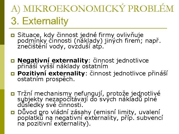 A) MIKROEKONOMICKÝ PROBLÉM 3. Externality p Situace, kdy činnost jedné firmy ovlivňuje podmínky činnosti