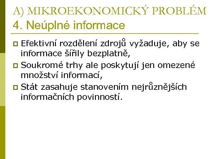 A) MIKROEKONOMICKÝ PROBLÉM 4. Neúplné informace Efektivní rozdělení zdrojů vyžaduje, aby se informace šířily