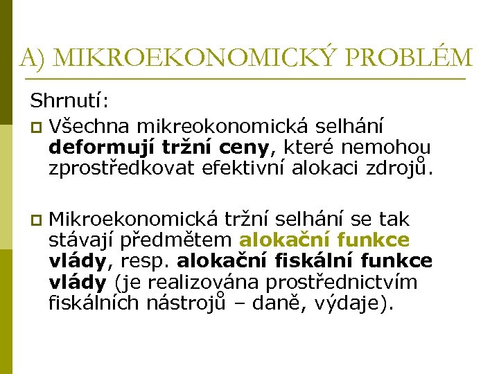 A) MIKROEKONOMICKÝ PROBLÉM Shrnutí: p Všechna mikreokonomická selhání deformují tržní ceny, které nemohou zprostředkovat