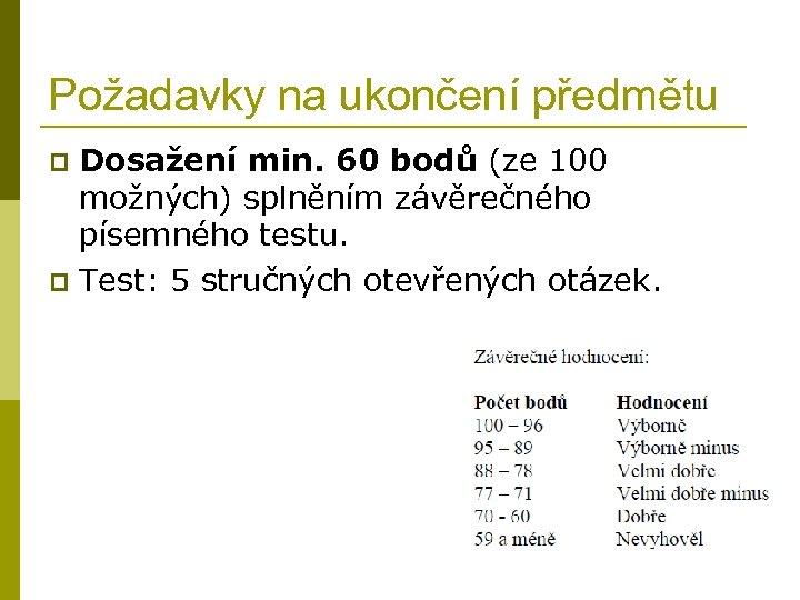 Požadavky na ukončení předmětu Dosažení min. 60 bodů (ze 100 možných) splněním závěrečného písemného