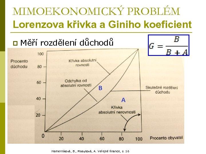 MIMOEKONOMICKÝ PROBLÉM Lorenzova křivka a Giniho koeficient p Měří rozdělení důchodů Hamerníková, B. ,