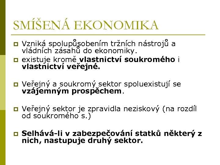 SMÍŠENÁ EKONOMIKA p p Vzniká spolupůsobením tržních nástrojů a vládních zásahů do ekonomiky. existuje