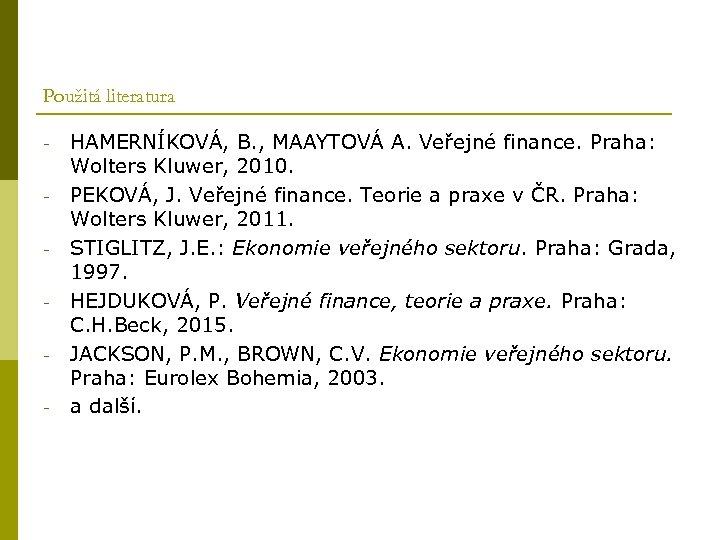 Použitá literatura - HAMERNÍKOVÁ, B. , MAAYTOVÁ A. Veřejné finance. Praha: Wolters Kluwer, 2010.