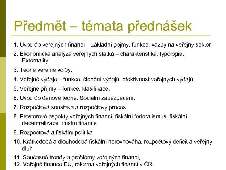 Předmět – témata přednášek 1. Úvod do veřejných financí – základní pojmy, funkce, vazby