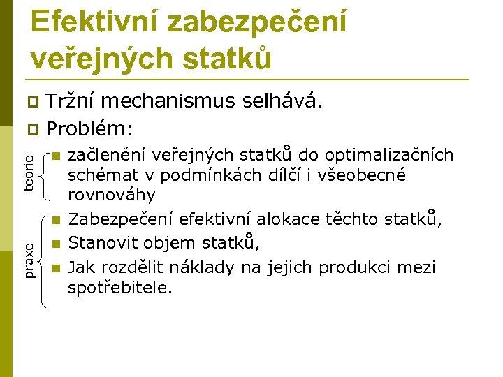 Efektivní zabezpečení veřejných statků Tržní mechanismus selhává. p Problém: teorie p n praxe n